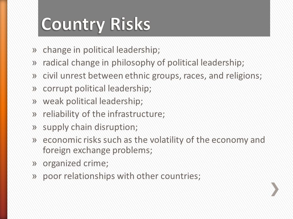 » change in political leadership; » radical change in philosophy of political leadership; » civil unrest between ethnic groups, races, and religions; » corrupt political leadership; » weak political leadership; » reliability of the infrastructure; » supply chain disruption; » economic risks such as the volatility of the economy and foreign exchange problems; » organized crime; » poor relationships with other countries;