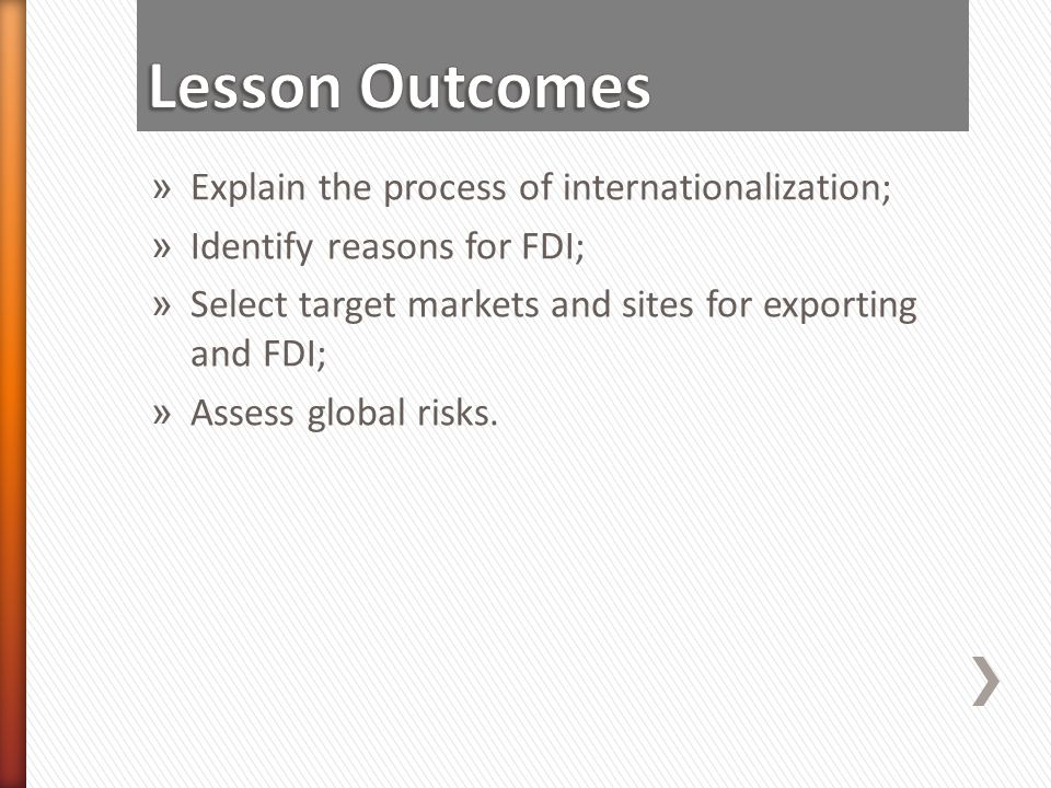 » Explain the process of internationalization; » Identify reasons for FDI; » Select target markets and sites for exporting and FDI; » Assess global ri