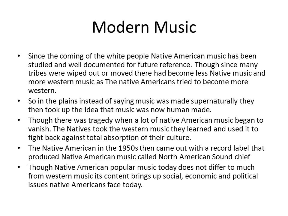 Modern Music Since the coming of the white people Native American music has been studied and well documented for future reference. Though since many t