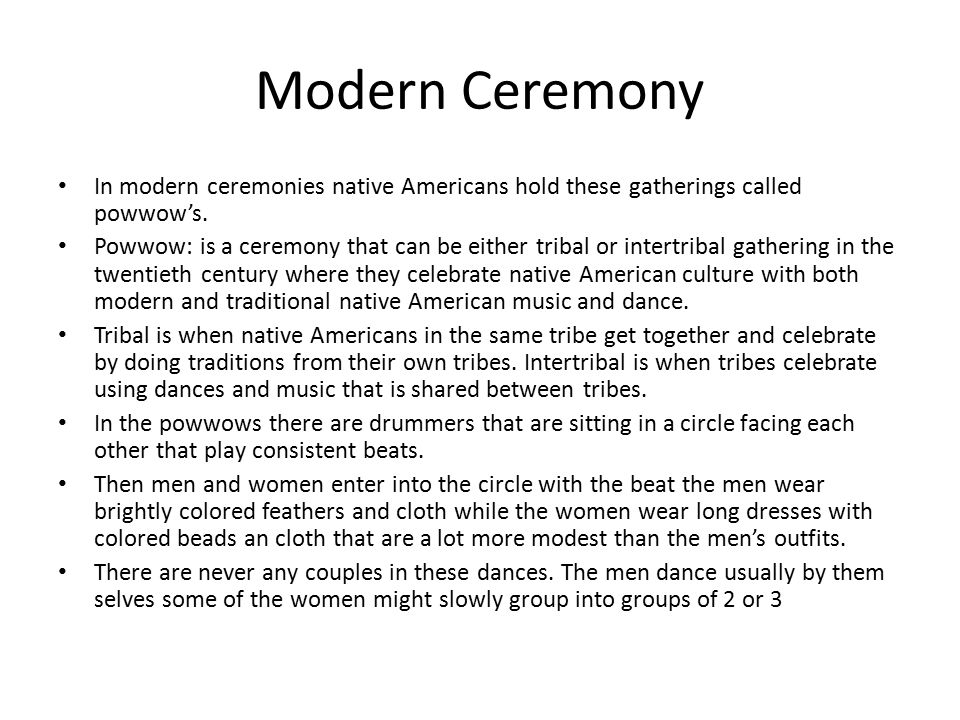 Modern Ceremony In modern ceremonies native Americans hold these gatherings called powwow's. Powwow: is a ceremony that can be either tribal or intert