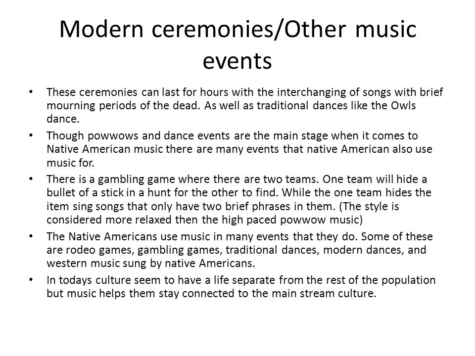 Modern ceremonies/Other music events These ceremonies can last for hours with the interchanging of songs with brief mourning periods of the dead. As w