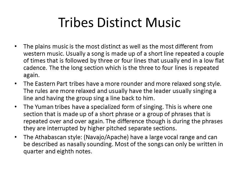 Tribes Distinct Music The plains music is the most distinct as well as the most different from western music. Usually a song is made up of a short lin
