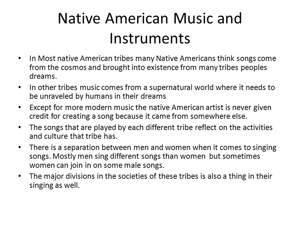Native American Music and Instruments In Most native American tribes many Native Americans think songs come from the cosmos and brought into existence from many tribes peoples dreams.