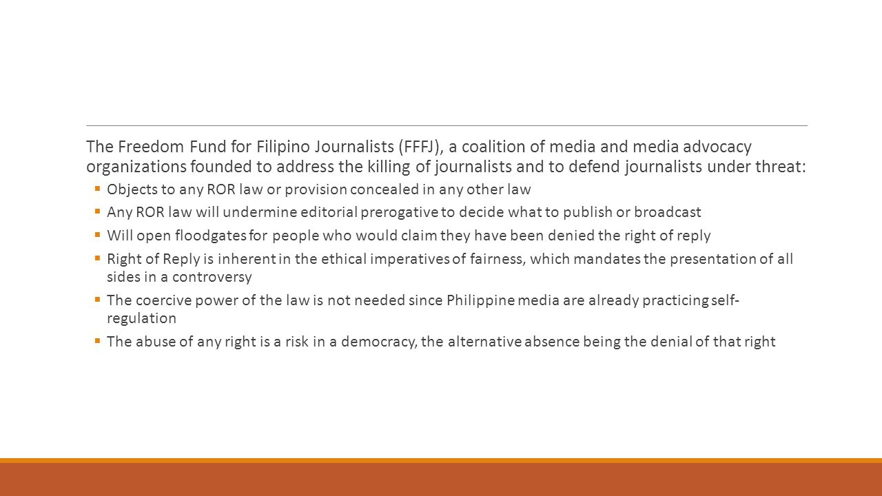 The Freedom Fund for Filipino Journalists (FFFJ), a coalition of media and media advocacy organizations founded to address the killing of journalists and to defend journalists under threat:  Objects to any ROR law or provision concealed in any other law  Any ROR law will undermine editorial prerogative to decide what to publish or broadcast  Will open floodgates for people who would claim they have been denied the right of reply  Right of Reply is inherent in the ethical imperatives of fairness, which mandates the presentation of all sides in a controversy  The coercive power of the law is not needed since Philippine media are already practicing self- regulation  The abuse of any right is a risk in a democracy, the alternative absence being the denial of that right