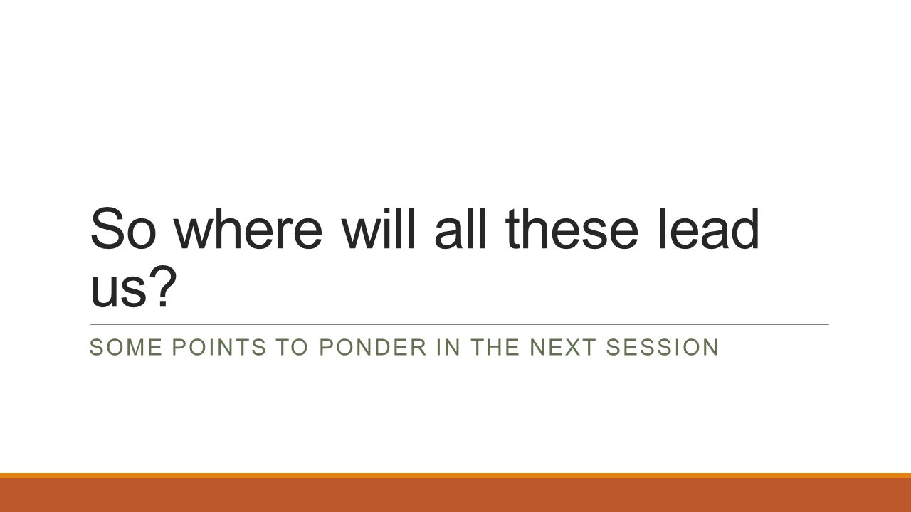 So where will all these lead us? SOME POINTS TO PONDER IN THE NEXT SESSION