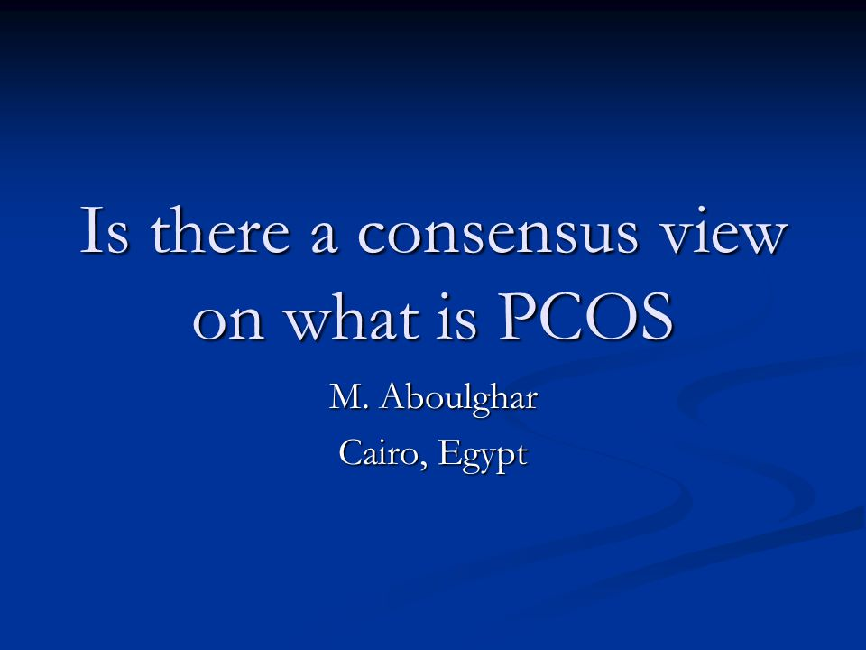 Is there a consensus view on what is PCOS M. Aboulghar Cairo, Egypt