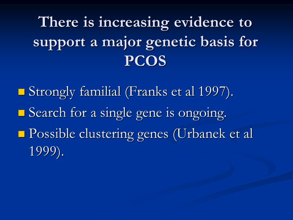 There is increasing evidence to support a major genetic basis for PCOS Strongly familial (Franks et al 1997). Strongly familial (Franks et al 1997). S