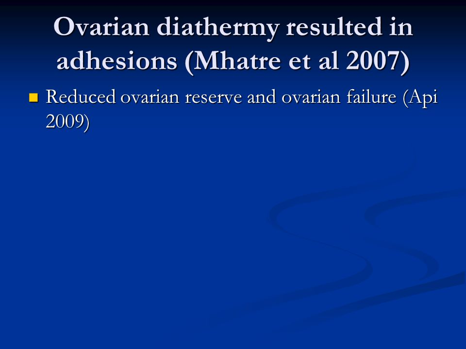 Ovarian diathermy resulted in adhesions (Mhatre et al 2007) Reduced ovarian reserve and ovarian failure (Api 2009) Reduced ovarian reserve and ovarian