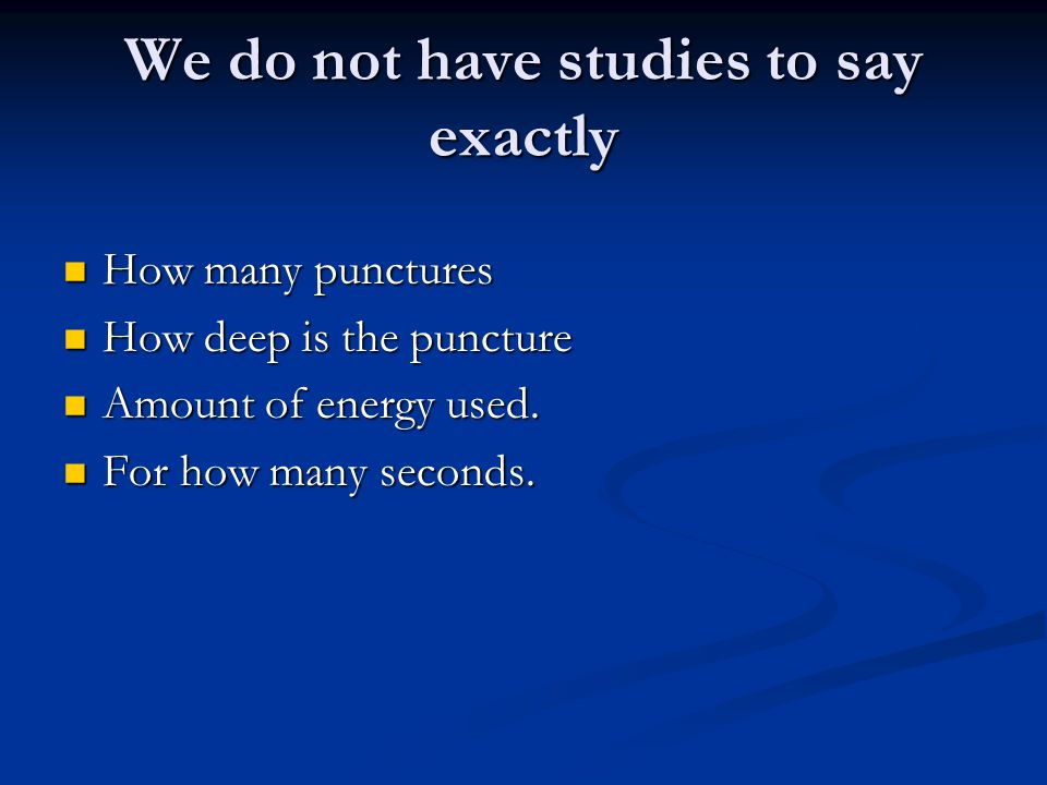 We do not have studies to say exactly How many punctures How many punctures How deep is the puncture How deep is the puncture Amount of energy used. A