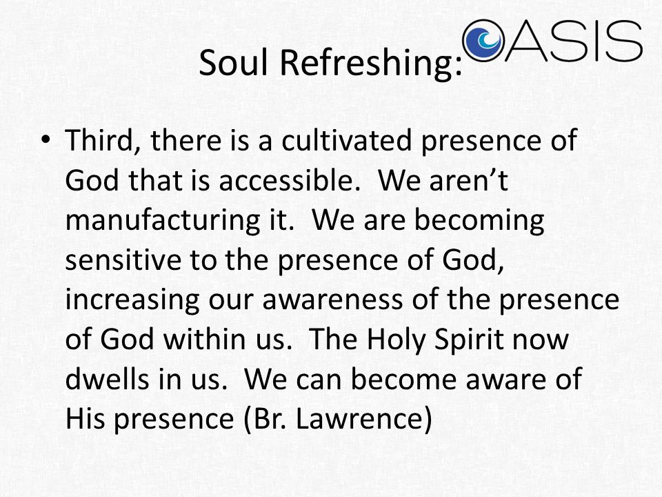 Soul Refreshing: Third, there is a cultivated presence of God that is accessible. We aren't manufacturing it. We are becoming sensitive to the presenc