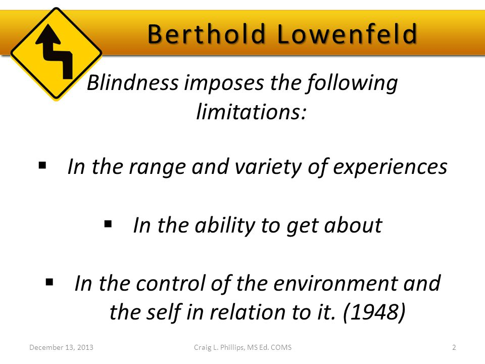 Berthold Lowenfeld Blindness imposes the following limitations:  In the range and variety of experiences  In the ability to get about  In the control of the environment and the self in relation to it.