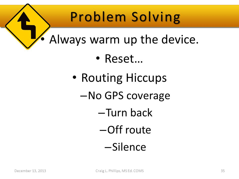 Problem Solving Always warm up the device. Reset… Routing Hiccups – No GPS coverage – Turn back – Off route – Silence December 13, 2013Craig L. Philli