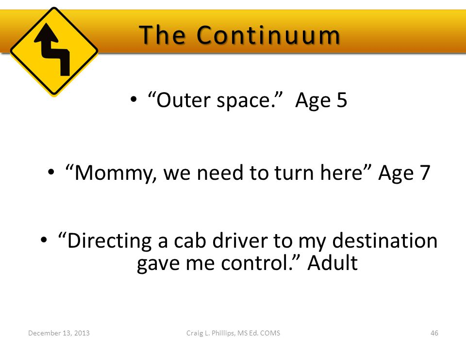 "The Continuum ""Outer space."" Age 5 ""Mommy, we need to turn here"" Age 7 ""Directing a cab driver to my destination gave me control."" Adult Craig L. Phil"