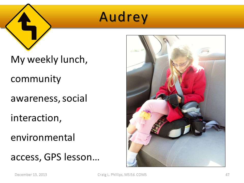 Craig L. Phillips, MS Ed. COMS47 My weekly lunch, community awareness, social interaction, environmental access, GPS lesson… Audrey