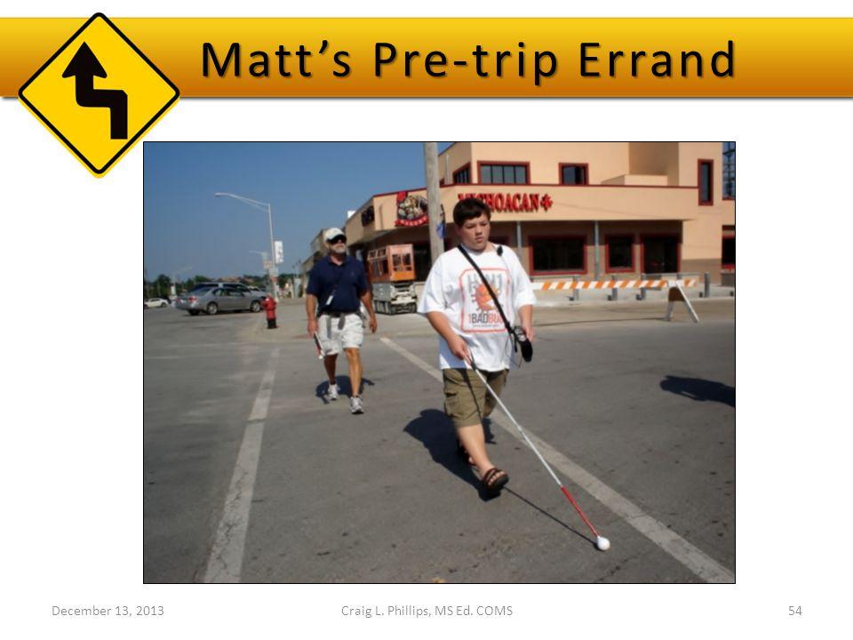 Matt's Pre-trip Errand December 13, 2013Craig L. Phillips, MS Ed. COMS54