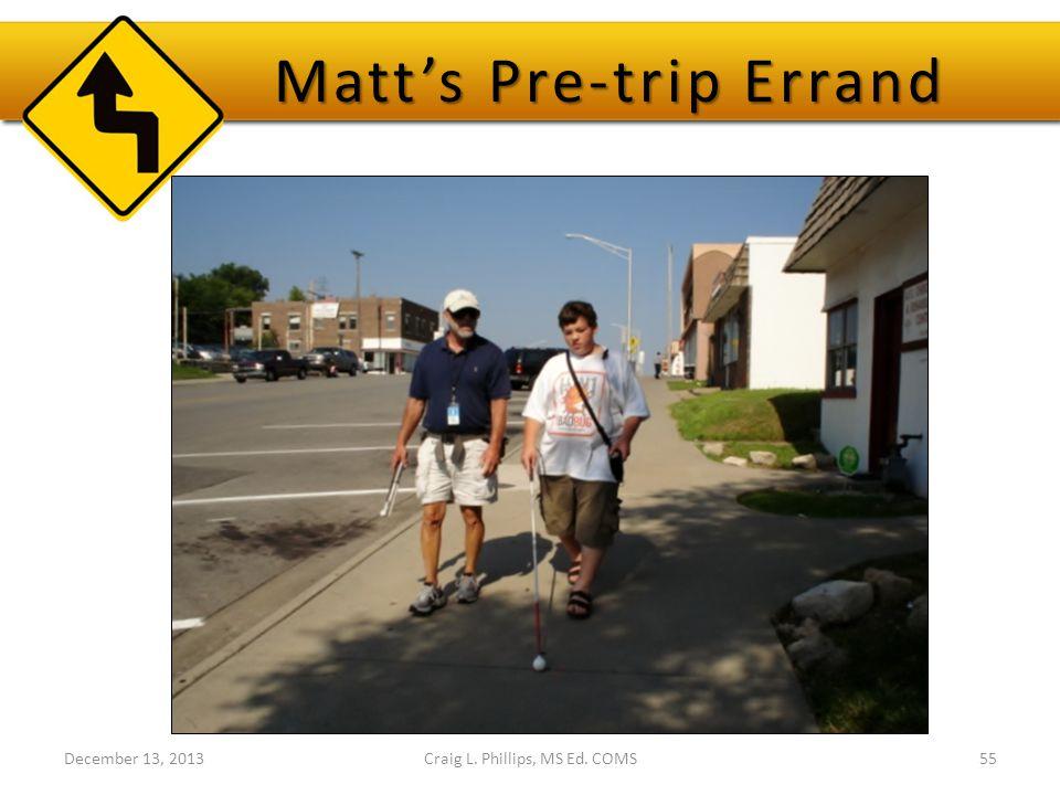 December 13, 2013Craig L. Phillips, MS Ed. COMS55 Matt's Pre-trip Errand