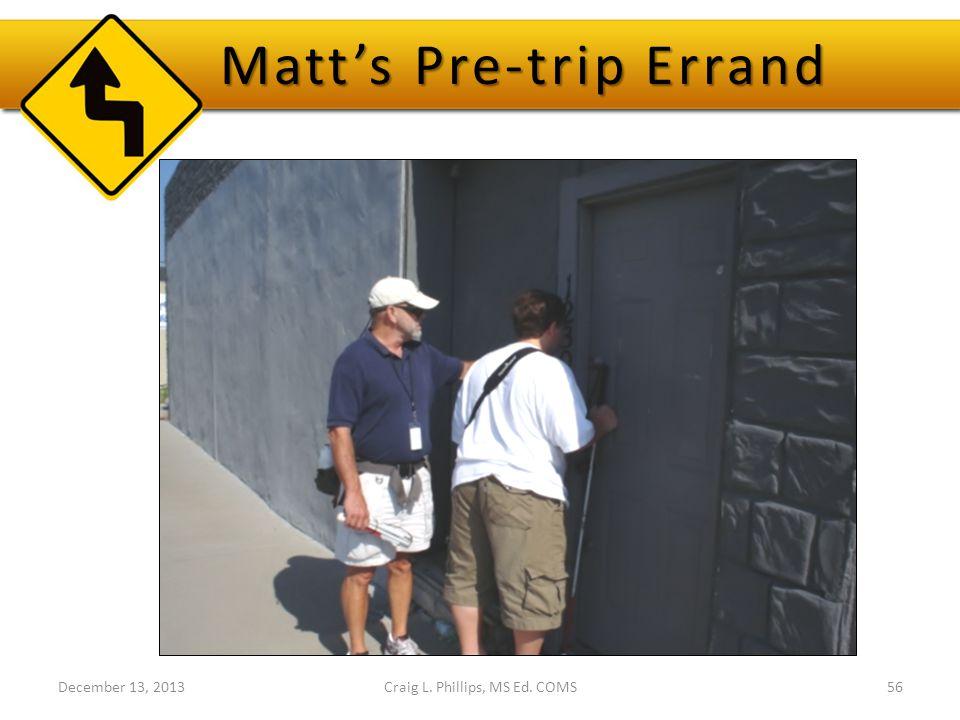 December 13, 2013Craig L. Phillips, MS Ed. COMS56 Matt's Pre-trip Errand
