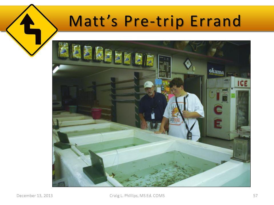December 13, 2013Craig L. Phillips, MS Ed. COMS57 Matt's Pre-trip Errand