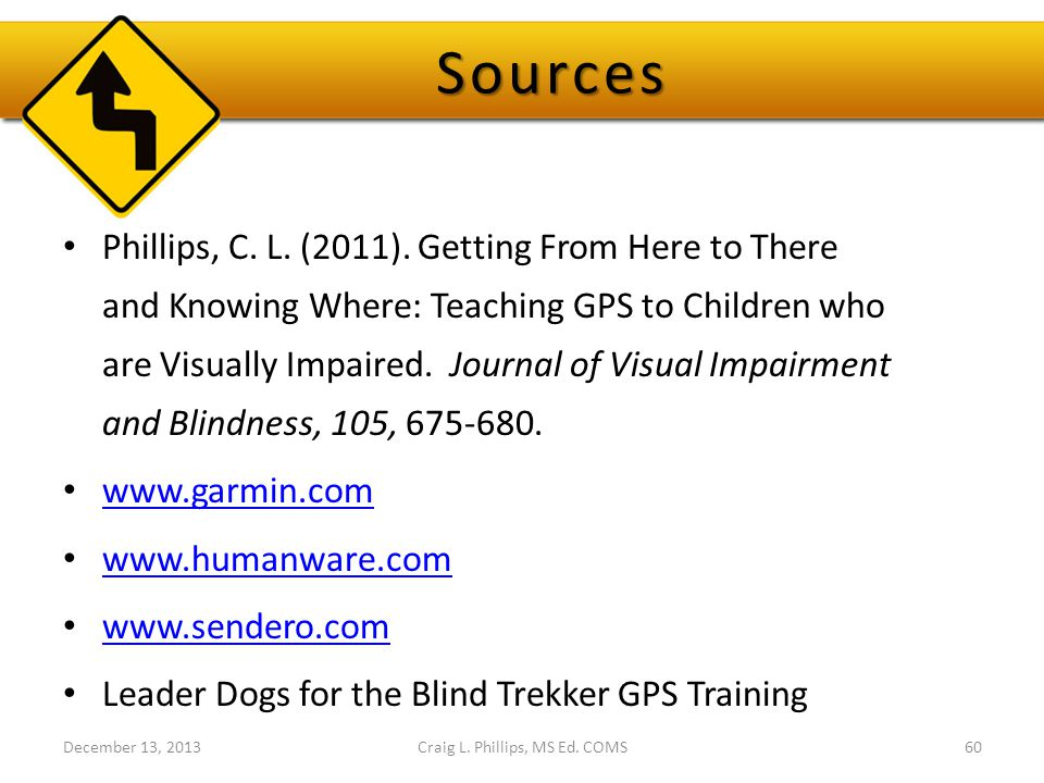 Sources Phillips, C. L. (2011). Getting From Here to There and Knowing Where: Teaching GPS to Children who are Visually Impaired. Journal of Visual Im
