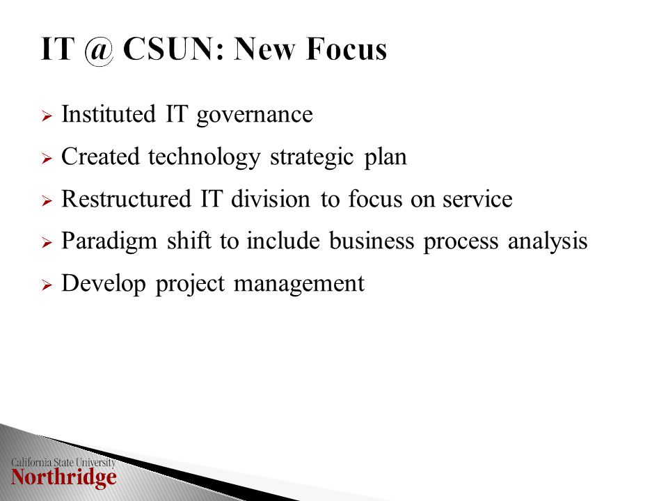  Instituted IT governance  Created technology strategic plan  Restructured IT division to focus on service  Paradigm shift to include business process analysis  Develop project management