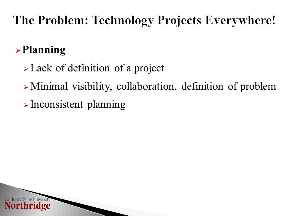  Planning  Lack of definition of a project  Minimal visibility, collaboration, definition of problem  Inconsistent planning