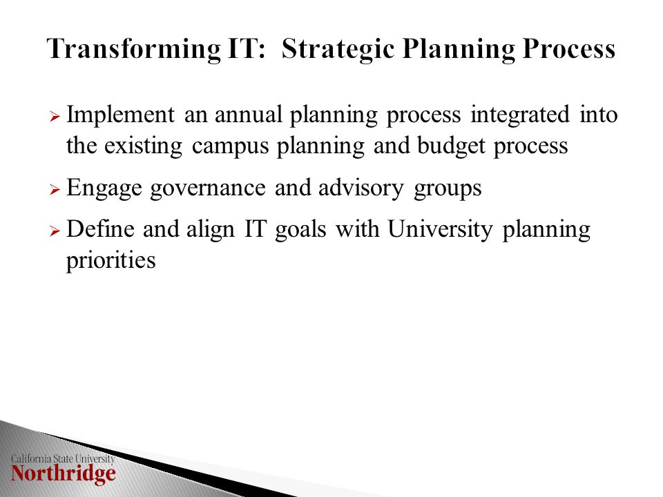  Implement an annual planning process integrated into the existing campus planning and budget process  Engage governance and advisory groups  Define and align IT goals with University planning priorities