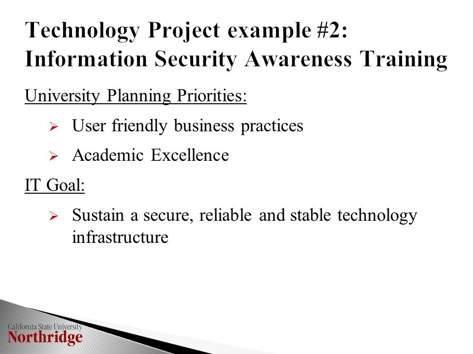 Technology Project example #2: Information Security Awareness Training University Planning Priorities:  User friendly business practices  Academic Excellence IT Goal:  Sustain a secure, reliable and stable technology infrastructure