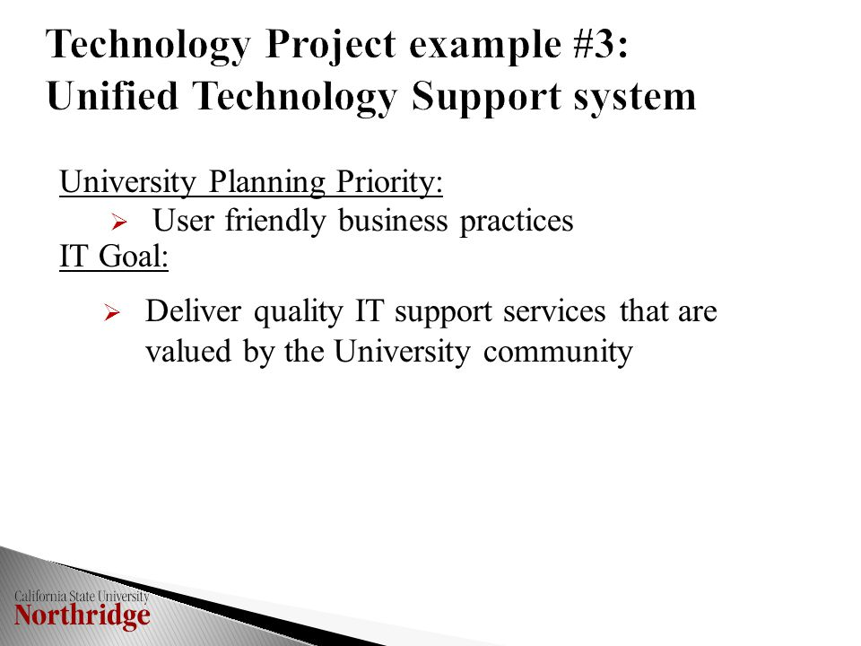 Technology Project example #3: Unified Technology Support system University Planning Priority:  User friendly business practices IT Goal:  Deliver quality IT support services that are valued by the University community