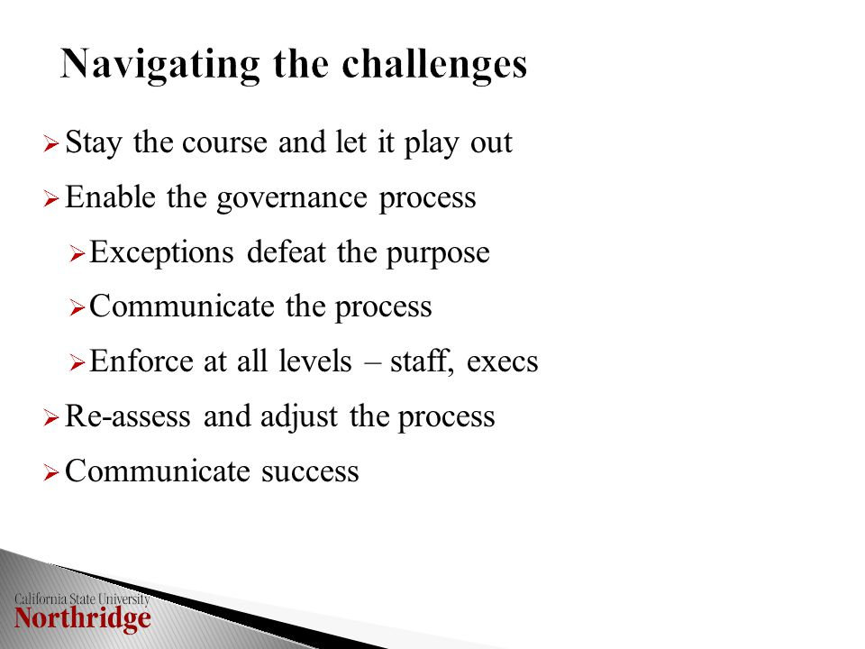  Stay the course and let it play out  Enable the governance process  Exceptions defeat the purpose  Communicate the process  Enforce at all levels – staff, execs  Re-assess and adjust the process  Communicate success