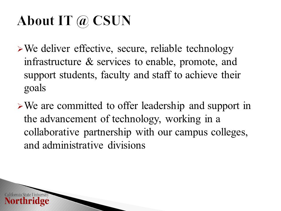 We deliver effective, secure, reliable technology infrastructure & services to enable, promote, and support students, faculty and staff to achieve their goals  We are committed to offer leadership and support in the advancement of technology, working in a collaborative partnership with our campus colleges, and administrative divisions