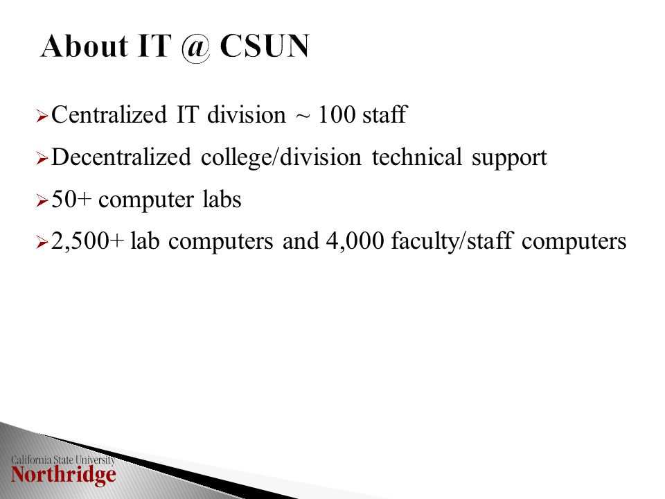  Centralized IT division ~ 100 staff  Decentralized college/division technical support  50+ computer labs  2,500+ lab computers and 4,000 faculty/staff computers