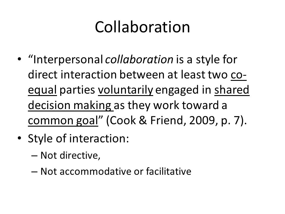 Collaboration Interpersonal collaboration is a style for direct interaction between at least two co- equal parties voluntarily engaged in shared decision making as they work toward a common goal (Cook & Friend, 2009, p.