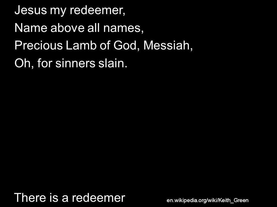 Jesus my redeemer, Name above all names, Precious Lamb of God, Messiah, Oh, for sinners slain. There is a redeemer en.wikipedia.org/wiki/Keith_Green