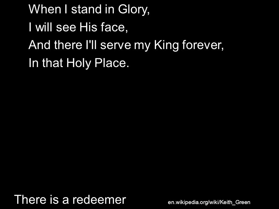 When I stand in Glory, I will see His face, And there I'll serve my King forever, In that Holy Place. There is a redeemer en.wikipedia.org/wiki/Keith_