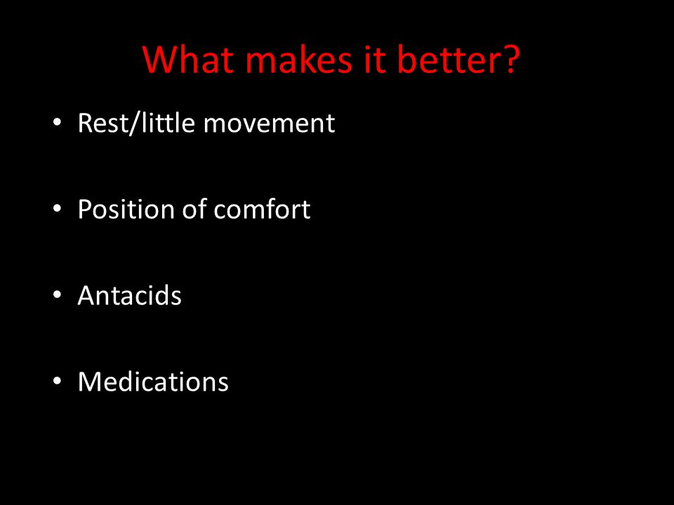 What makes it better? Rest/little movement Position of comfort Antacids Medications