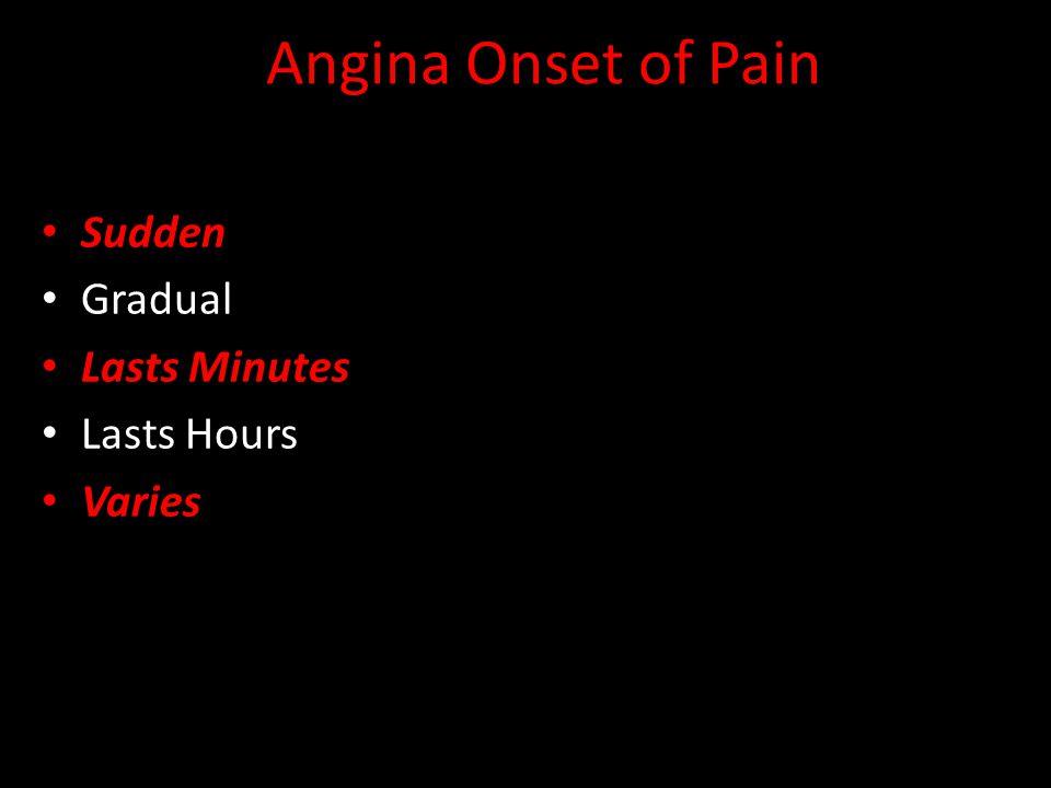 Angina Onset of Pain Sudden Gradual Lasts Minutes Lasts Hours Varies