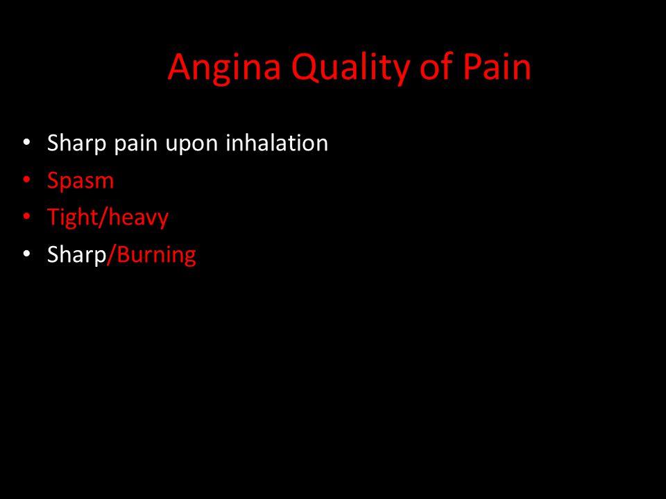 Angina Quality of Pain Sharp pain upon inhalation Spasm Tight/heavy Sharp/Burning TEARING / EXCRUCIATING
