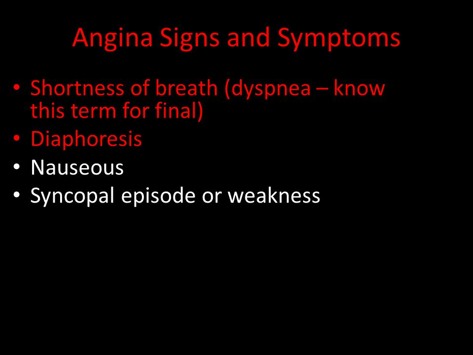 Angina Signs and Symptoms Shortness of breath (dyspnea – know this term for final) Diaphoresis Nauseous Syncopal episode or weakness