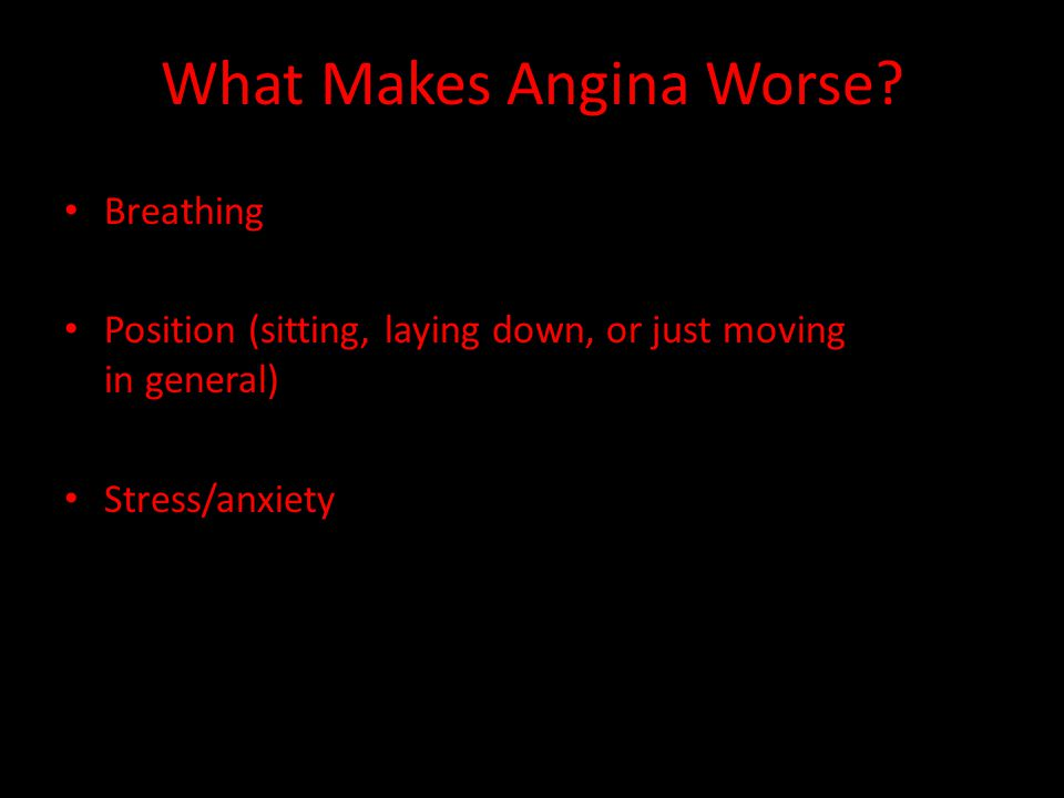 What Makes Angina Worse? Breathing Position (sitting, laying down, or just moving in general) Stress/anxiety