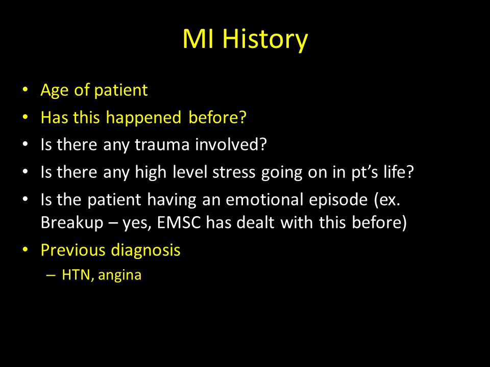 MI History Age of patient Has this happened before? Is there any trauma involved? Is there any high level stress going on in pt's life? Is the patient
