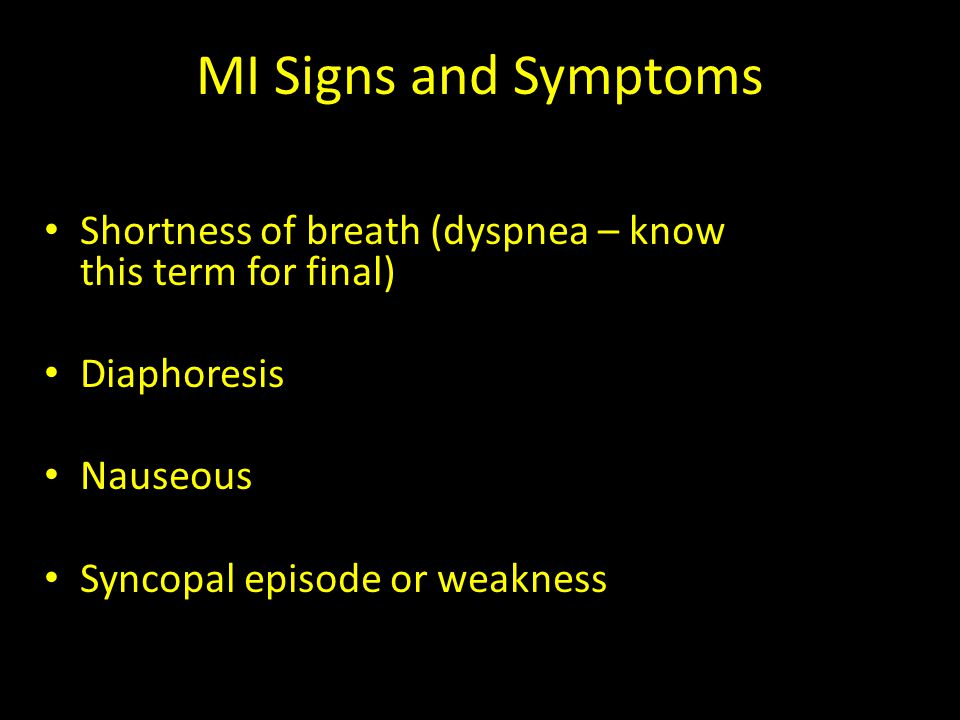MI Signs and Symptoms Shortness of breath (dyspnea – know this term for final) Diaphoresis Nauseous Syncopal episode or weakness