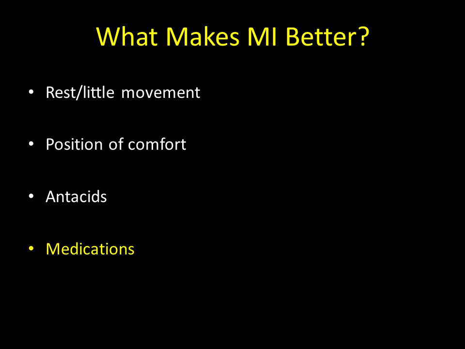 What Makes MI Better? Rest/little movement Position of comfort Antacids Medications