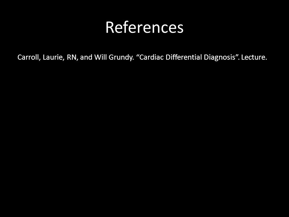 """References Carroll, Laurie, RN, and Will Grundy. """"Cardiac Differential Diagnosis"""". Lecture."""