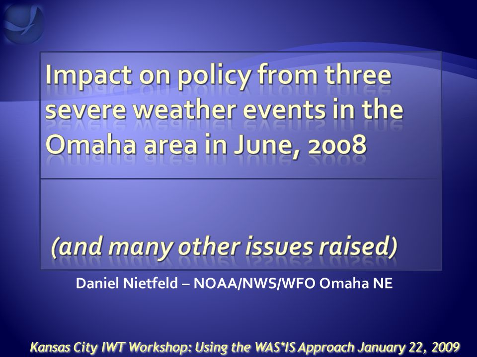 Daniel Nietfeld – NOAA/NWS/WFO Omaha NE Kansas City IWT Workshop: Using the WAS*IS Approach January 22, 2009