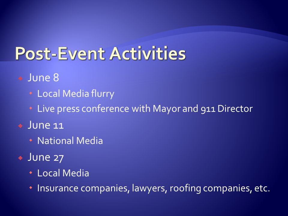  June 8  Local Media flurry  Live press conference with Mayor and 911 Director  June 11  National Media  June 27  Local Media  Insurance companies, lawyers, roofing companies, etc.