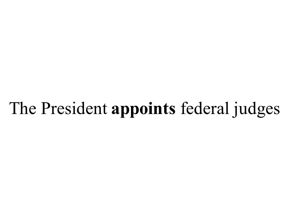 The President appoints federal judges