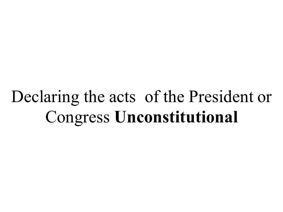 Declaring the acts of the President or Congress Unconstitutional