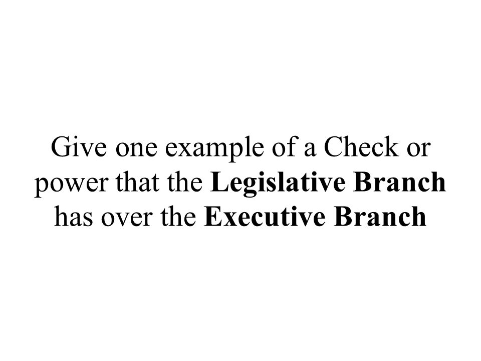 Give one example of a Check or power that the Legislative Branch has over the Executive Branch