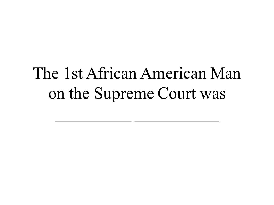 The 1st African American Man on the Supreme Court was _________ __________
