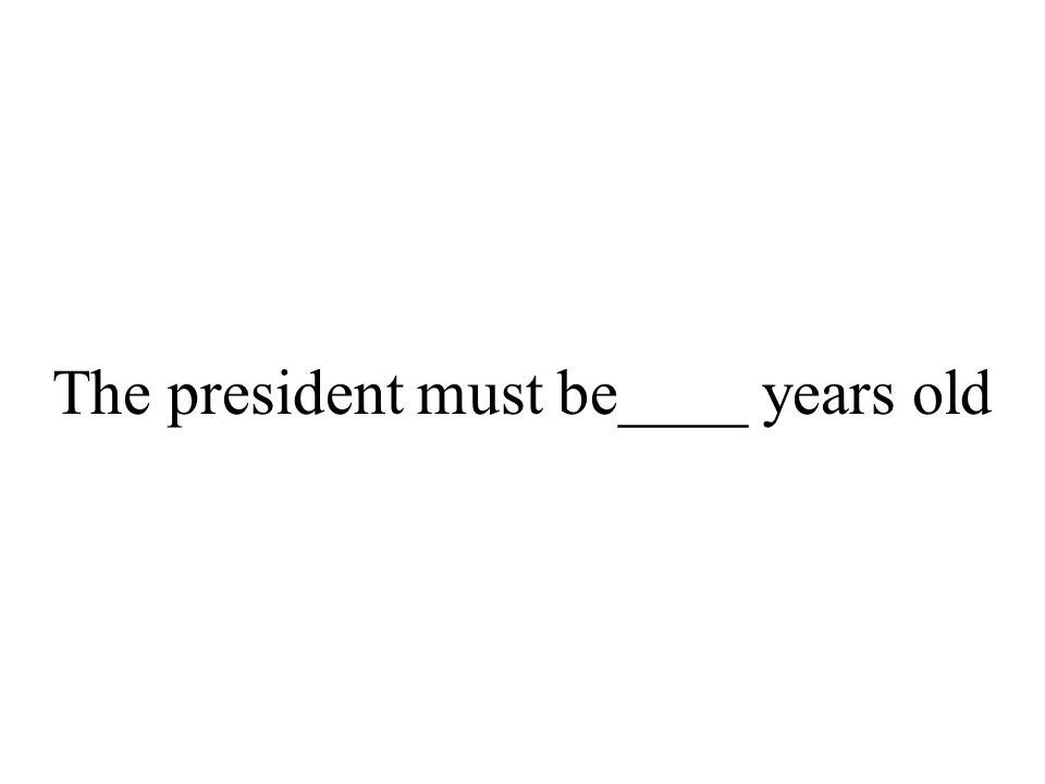 The president must be____ years old